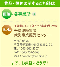 製品・役務に関するご相談は、直接 各事業所 または 千葉県による工賃アップ事業受託団体 千葉県障害者就労事業振興センター (〒260-0856 千葉県千葉市中央区亥鼻2-9-3 TEL: 043-202-5367 FAX: 043-202-5368 Mail: contact@ci-chiba.jp) までお気軽にどうぞ!